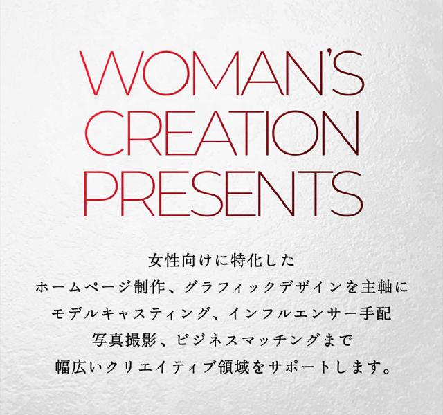 WOMAN'S CREATION PRESENTS 女性向けに特化したホームページ制作、グラフィックデザインを主軸にモデルキャスティング、インフルエンサー手配、写真撮影、ビジネスマッチングまで幅広いクリエイティブ領域をサポートします。